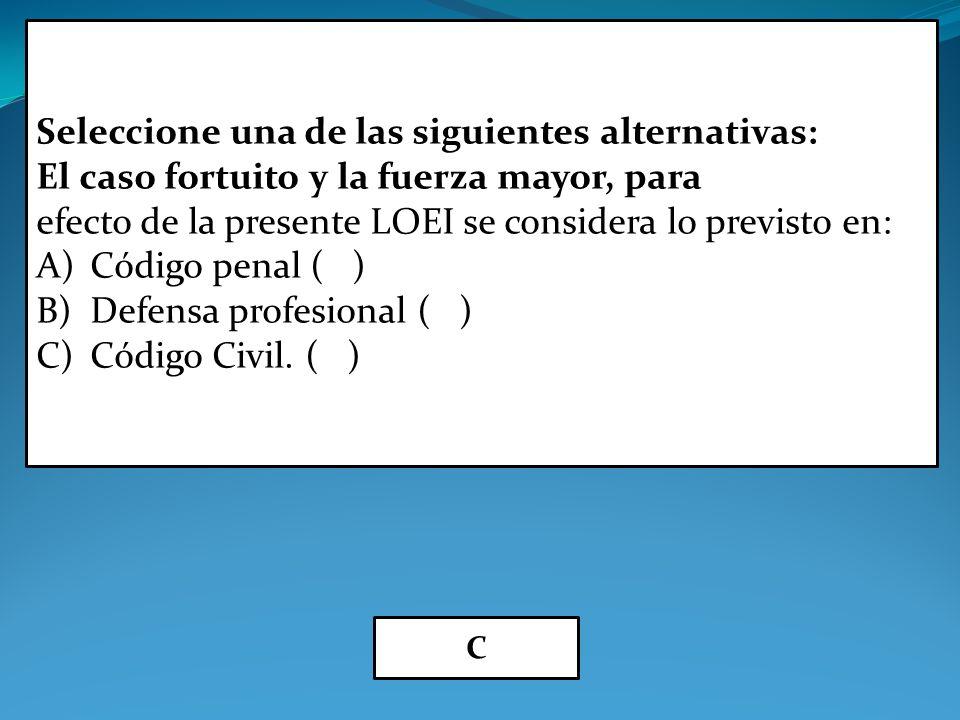 Seleccione una de las siguientes alternativas: El caso fortuito y la fuerza mayor, para efecto de la presente LOEI se considera lo previsto en: A)Código penal ( ) B)Defensa profesional ( ) C)Código Civil.