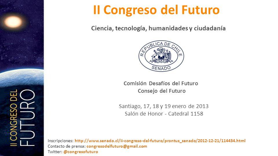 II Congreso del Futuro Ciencia, tecnología, humanidades y ciudadanía Comisión Desafíos del Futuro Consejo del Futuro Consejo del Futuro Santiago, 17, 18 y 19 enero de 2013 Salón de Honor - Catedral 1158 Inscripciones: Inscripciones: http://www.senado.cl/ii-congreso-del-futuro/prontus_senado/2012-12-21/114434.html Contacto de prensa: congresodelfuturo@gmail.com Twitter: @congresofuturo