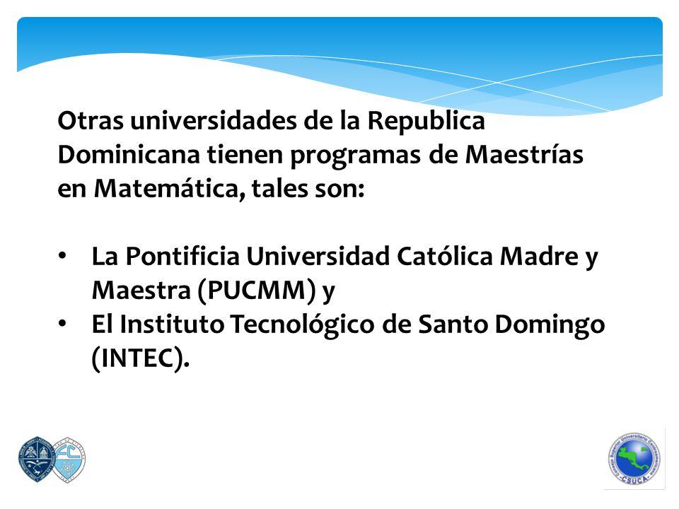 Otras universidades de la Republica Dominicana tienen programas de Maestrías en Matemática, tales son: La Pontificia Universidad Católica Madre y Maestra (PUCMM) y El Instituto Tecnológico de Santo Domingo (INTEC).