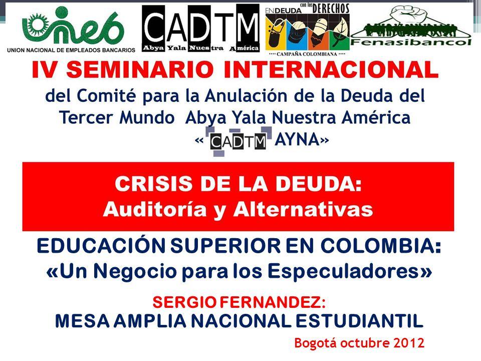 EDUCACIÓN SUPERIOR EN COLOMBIA : « Un Negocio para los Especuladores » SERGIO FERNANDEZ: MESA AMPLIA NACIONAL ESTUDIANTIL Bogotá octubre 2012