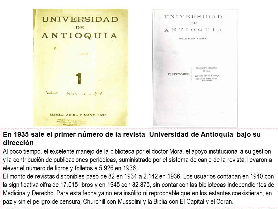En 1935 sale el primer número de la revista Universidad de Antioquia bajo su dirección Al poco tiempo, el excelente manejo de la biblioteca por el doctor Mora, el apoyo institucional a su gestión y la contribución de publicaciones periódicas, suministrado por el sistema de canje de la revista, llevaron a elevar el número de libros y folletos a 5.926 en 1936.