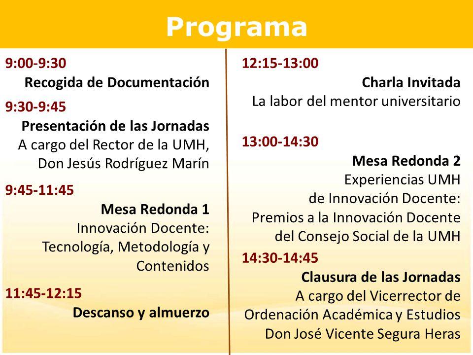 Programa 9:00-9:30 Recogida de Documentación 9:30-9:45 Presentación de las Jornadas A cargo del Rector de la UMH, Don Jesús Rodríguez Marín 9:45-11:45 Mesa Redonda 1 Innovación Docente: Tecnología, Metodología y Contenidos 11:45-12:15 Descanso y almuerzo 12:15-13:00 Charla Invitada La labor del mentor universitario 13:00-14:30 Mesa Redonda 2 Experiencias UMH de Innovación Docente: Premios a la Innovación Docente del Consejo Social de la UMH 14:30-14:45 Clausura de las Jornadas A cargo del Vicerrector de Ordenación Académica y Estudios Don José Vicente Segura Heras