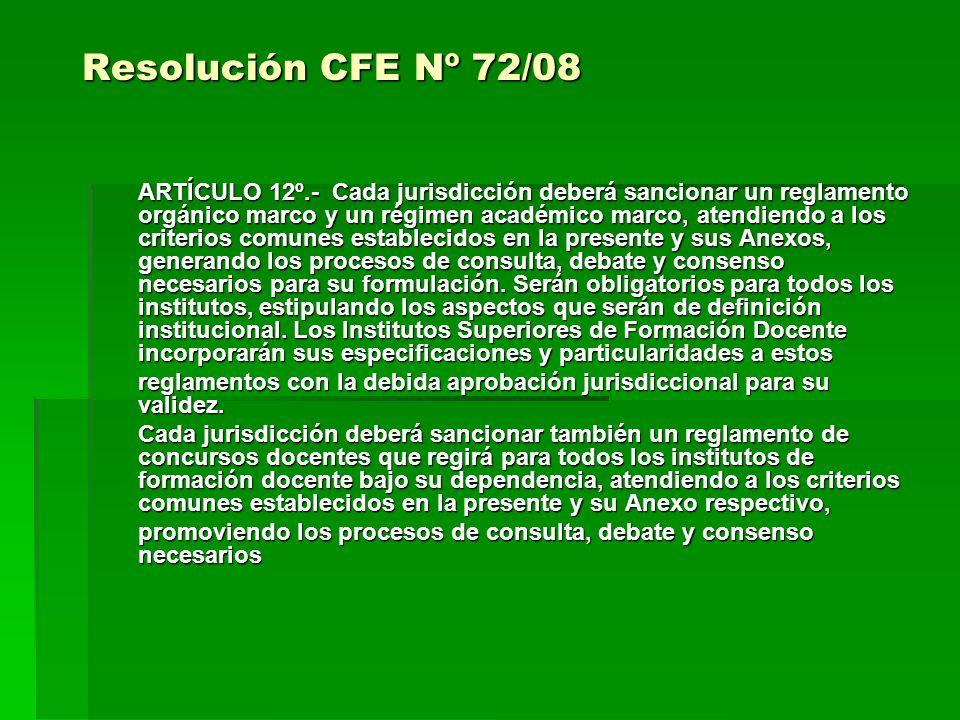 Resolución CFE Nº 72/08 ARTÍCULO 12º.- Cada jurisdicción deberá sancionar un reglamento orgánico marco y un régimen académico marco, atendiendo a los criterios comunes establecidos en la presente y sus Anexos, generando los procesos de consulta, debate y consenso necesarios para su formulación.