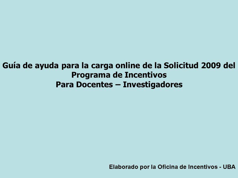 Guía de ayuda para la carga online de la Solicitud 2009 del Programa de Incentivos Para Docentes – Investigadores Elaborado por la Oficina de Incentivos - UBA