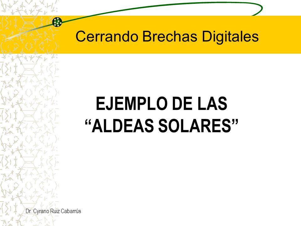 Dr. Cyrano Ruiz Cabarrús EJEMPLO DE LAS ALDEAS SOLARES Cerrando Brechas Digitales