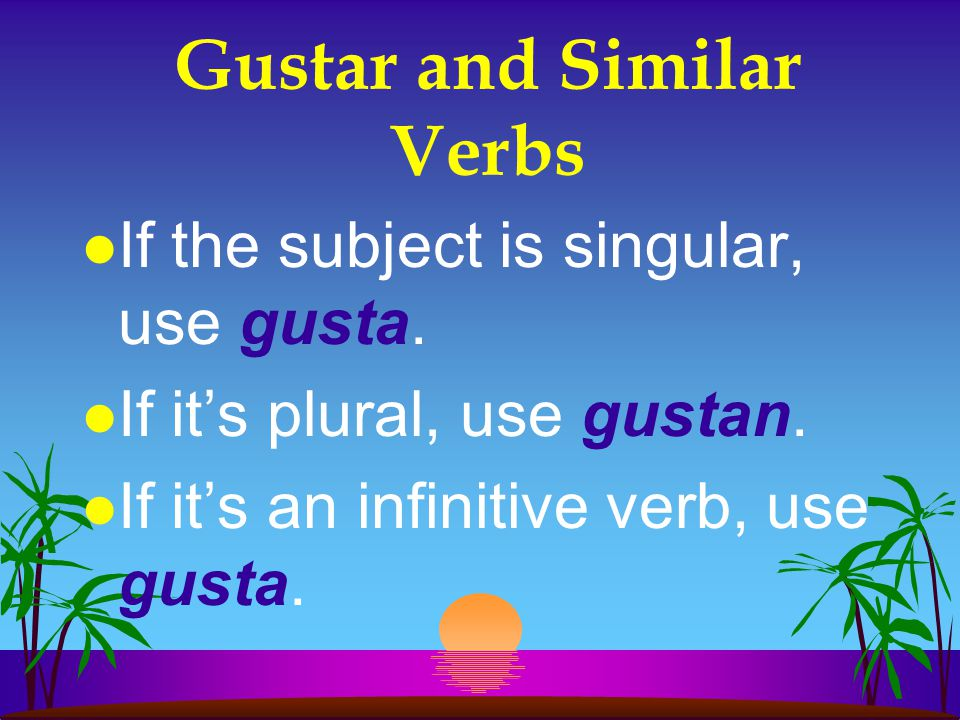 Gustar and Similar Verbs l You need to know if the subject is singular or plural to know which form of gustar to use.