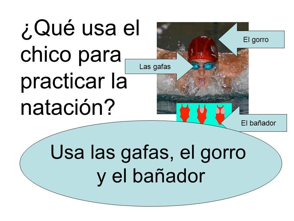 El gorro Las gafas El bañador ¿Qué usa el chico para practicar la natación.