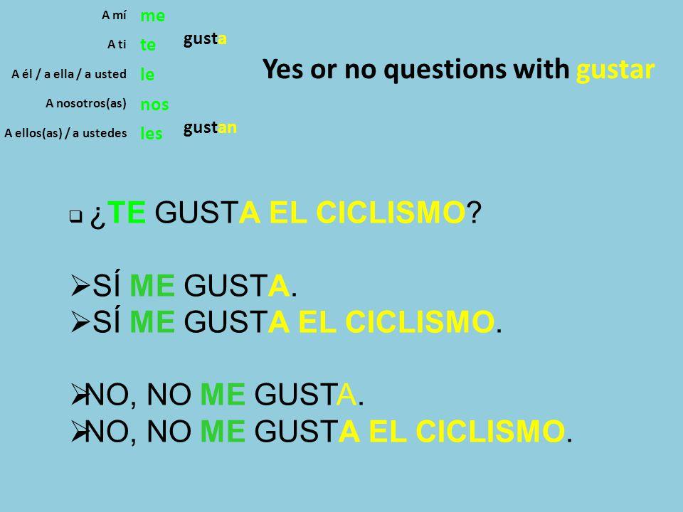 A mí me gusta A ti te A él / a ella / a usted le A nosotros(as) nos gustan A ellos(as) / a ustedes les Yes or no questions with gustar  ¿TE GUSTA EL CICLISMO.