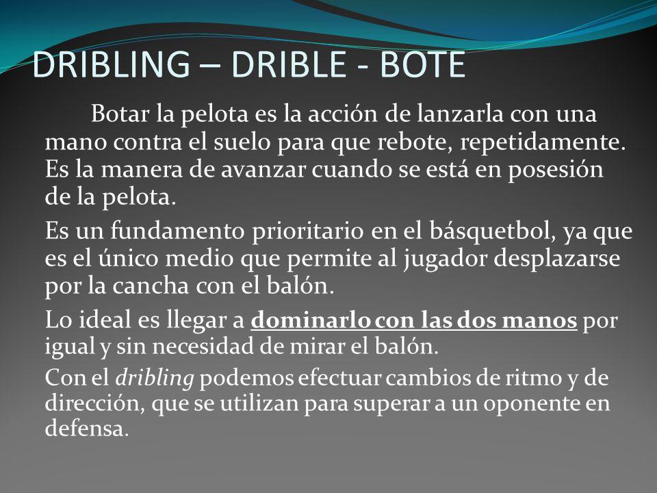 DRIBLING – DRIBLE - BOTE Botar la pelota es la acción de lanzarla con una mano contra el suelo para que rebote, repetidamente. Es la manera de avanzar