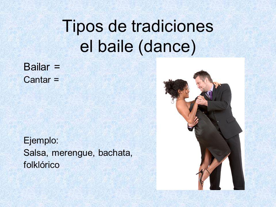 Tipos de tradiciones el baile (dance) Bailar = Cantar = Ejemplo: Salsa, merengue, bachata, folklórico