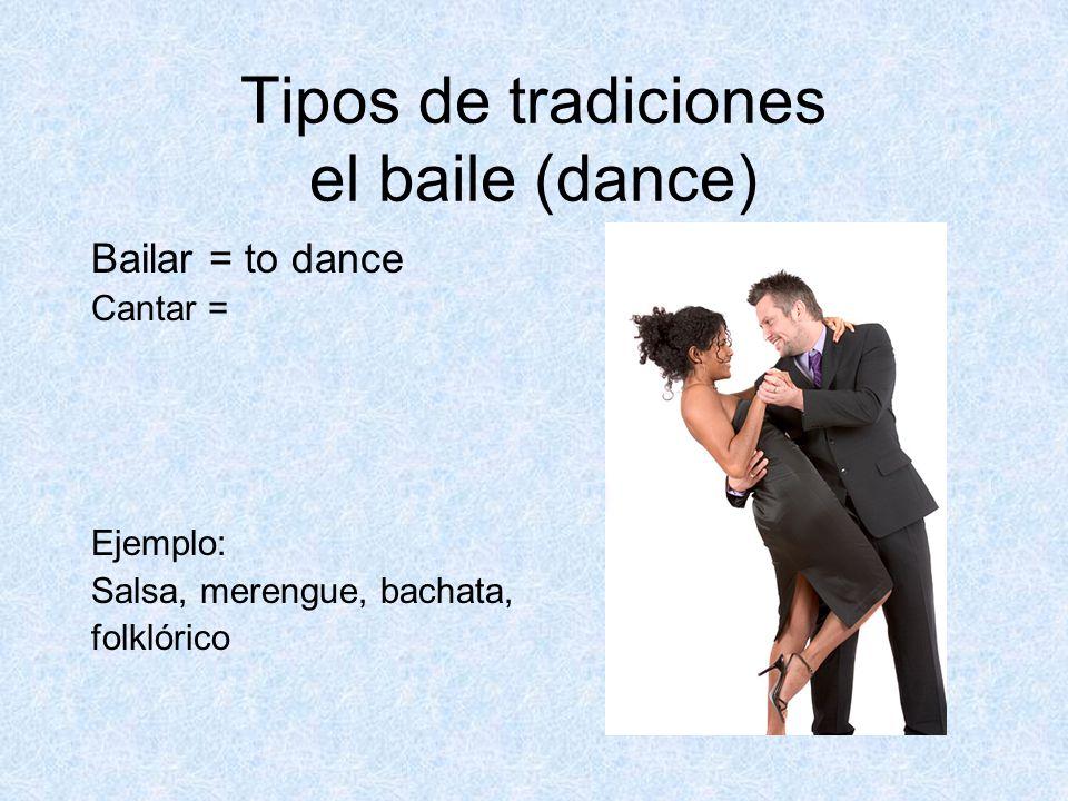 Tipos de tradiciones el baile (dance) Bailar = to dance Cantar = Ejemplo: Salsa, merengue, bachata, folklórico