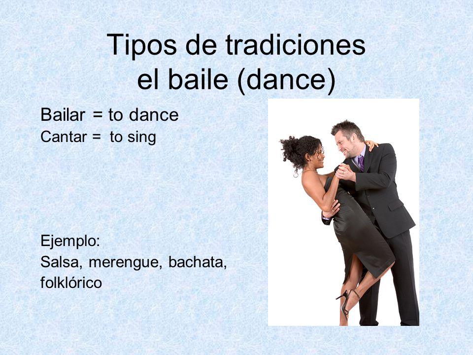 Tipos de tradiciones el baile (dance) Bailar = to dance Cantar = to sing Ejemplo: Salsa, merengue, bachata, folklórico