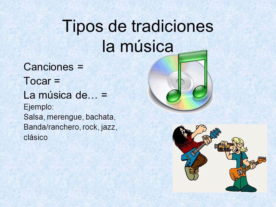 Tipos de tradiciones la música Canciones = Tocar = La música de… = Ejemplo: Salsa, merengue, bachata, Banda/ranchero, rock, jazz, clásico