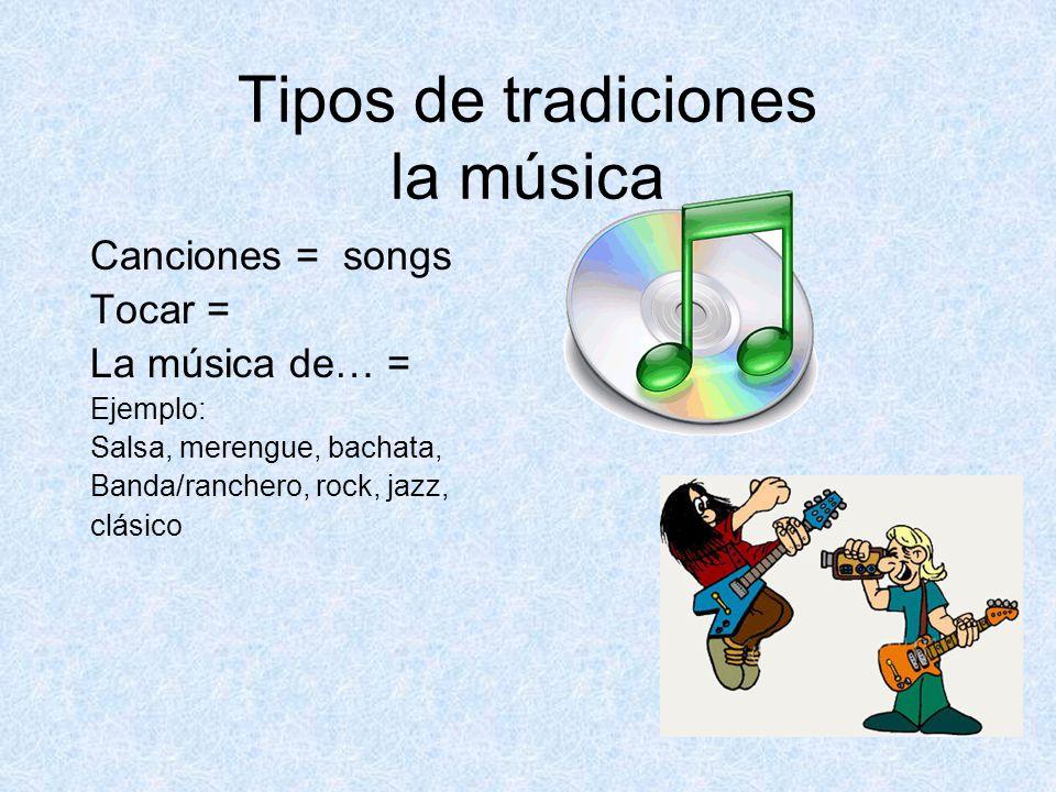 Tipos de tradiciones la música Canciones = songs Tocar = La música de… = Ejemplo: Salsa, merengue, bachata, Banda/ranchero, rock, jazz, clásico