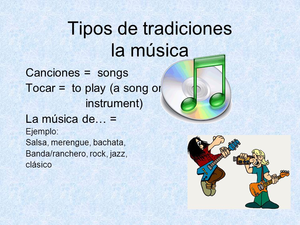 Tipos de tradiciones la música Canciones = songs Tocar = to play (a song or instrument) La música de… = Ejemplo: Salsa, merengue, bachata, Banda/ranchero, rock, jazz, clásico
