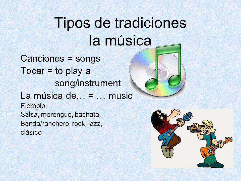 Tipos de tradiciones la música Canciones = songs Tocar = to play a song/instrument La música de… = … music Ejemplo: Salsa, merengue, bachata, Banda/ranchero, rock, jazz, clásico