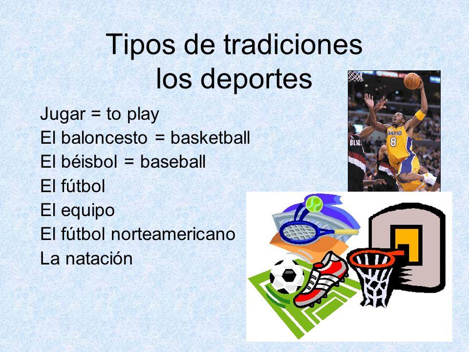 Tipos de tradiciones los deportes Jugar = to play El baloncesto = basketball El béisbol = baseball El fútbol El equipo El fútbol norteamericano La natación