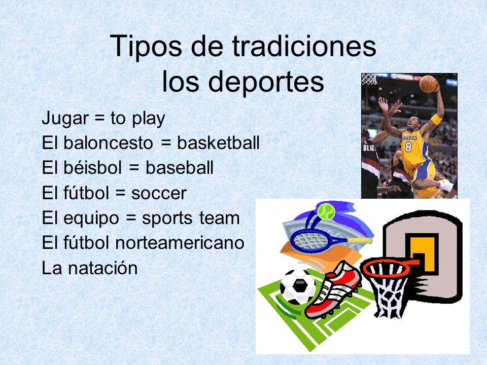 Tipos de tradiciones los deportes Jugar = to play El baloncesto = basketball El béisbol = baseball El fútbol = soccer El equipo = sports team El fútbol norteamericano La natación