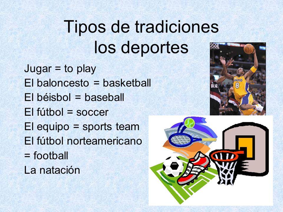 Tipos de tradiciones los deportes Jugar = to play El baloncesto = basketball El béisbol = baseball El fútbol = soccer El equipo = sports team El fútbol norteamericano = football La natación