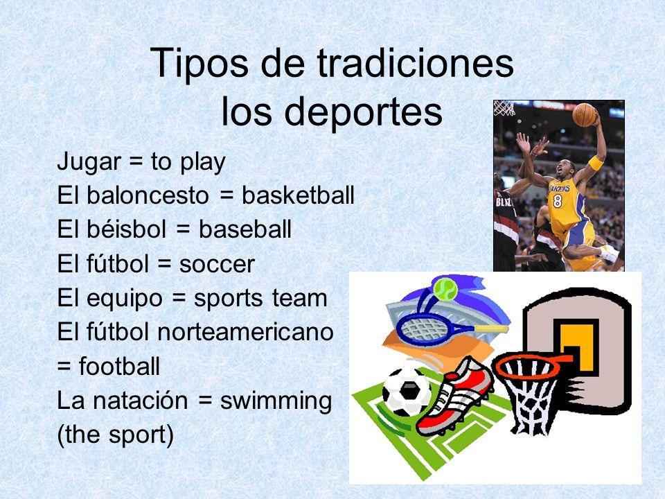 Tipos de tradiciones los deportes Jugar = to play El baloncesto = basketball El béisbol = baseball El fútbol = soccer El equipo = sports team El fútbol norteamericano = football La natación = swimming (the sport)