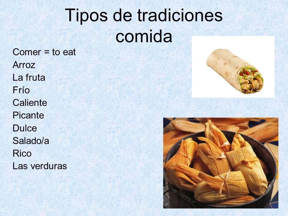 Tipos de tradiciones comida Comer = to eat Arroz La fruta Frío Caliente Picante Dulce Salado/a Rico Las verduras