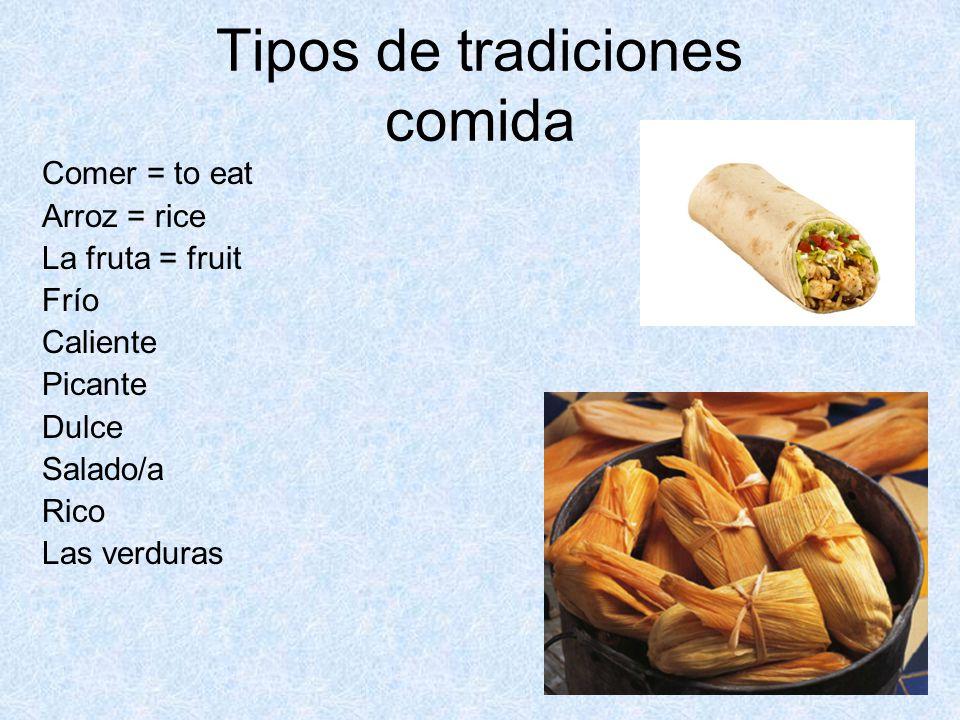 Tipos de tradiciones comida Comer = to eat Arroz = rice La fruta = fruit Frío Caliente Picante Dulce Salado/a Rico Las verduras