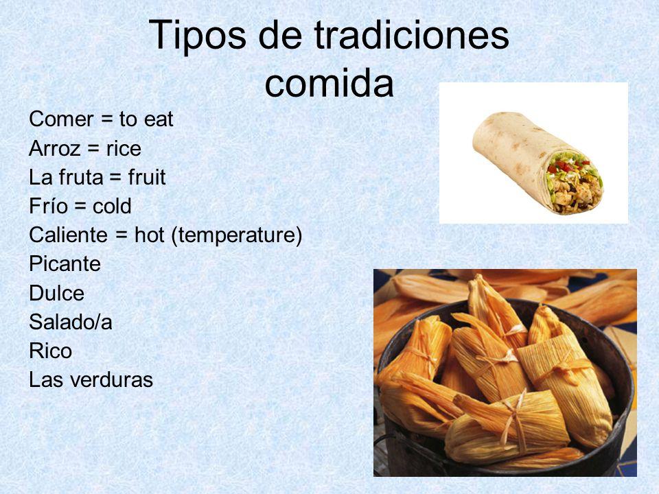 Tipos de tradiciones comida Comer = to eat Arroz = rice La fruta = fruit Frío = cold Caliente = hot (temperature) Picante Dulce Salado/a Rico Las verduras