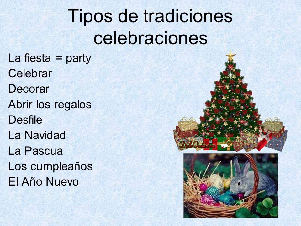 Tipos de tradiciones celebraciones La fiesta = party Celebrar Decorar Abrir los regalos Desfile La Navidad La Pascua Los cumpleaños El Año Nuevo