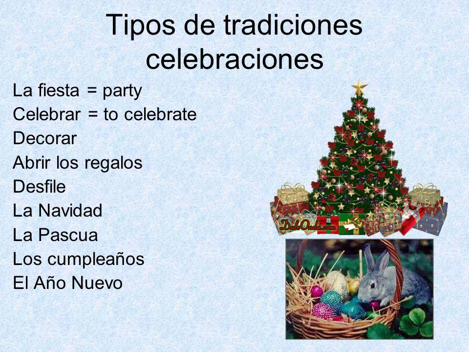 Tipos de tradiciones celebraciones La fiesta = party Celebrar = to celebrate Decorar Abrir los regalos Desfile La Navidad La Pascua Los cumpleaños El Año Nuevo
