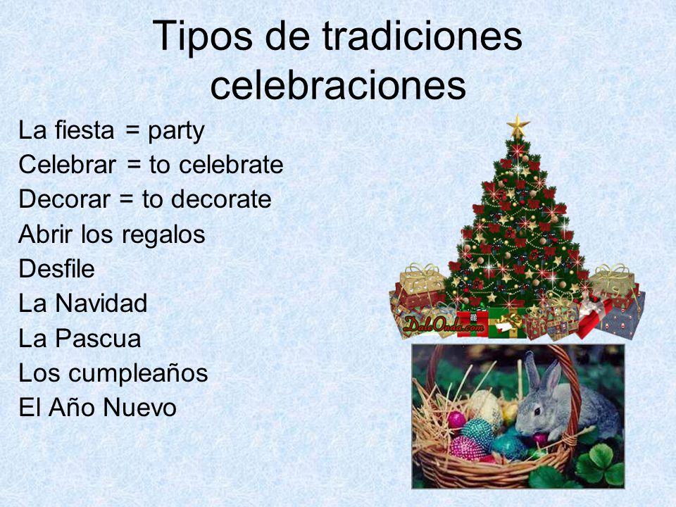 Tipos de tradiciones celebraciones La fiesta = party Celebrar = to celebrate Decorar = to decorate Abrir los regalos Desfile La Navidad La Pascua Los cumpleaños El Año Nuevo