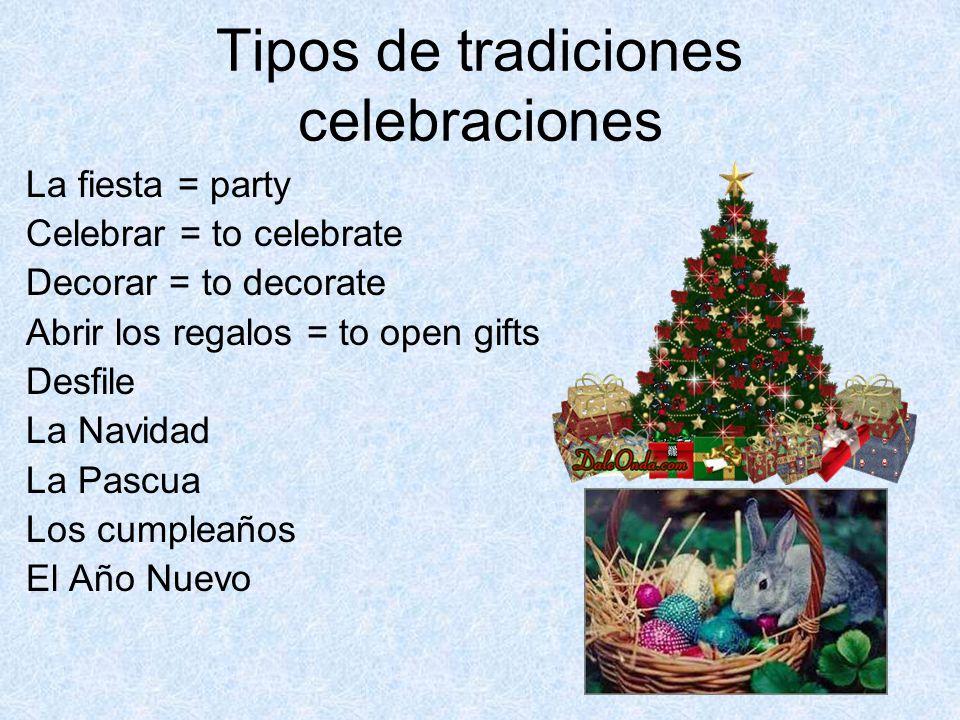 Tipos de tradiciones celebraciones La fiesta = party Celebrar = to celebrate Decorar = to decorate Abrir los regalos = to open gifts Desfile La Navidad La Pascua Los cumpleaños El Año Nuevo