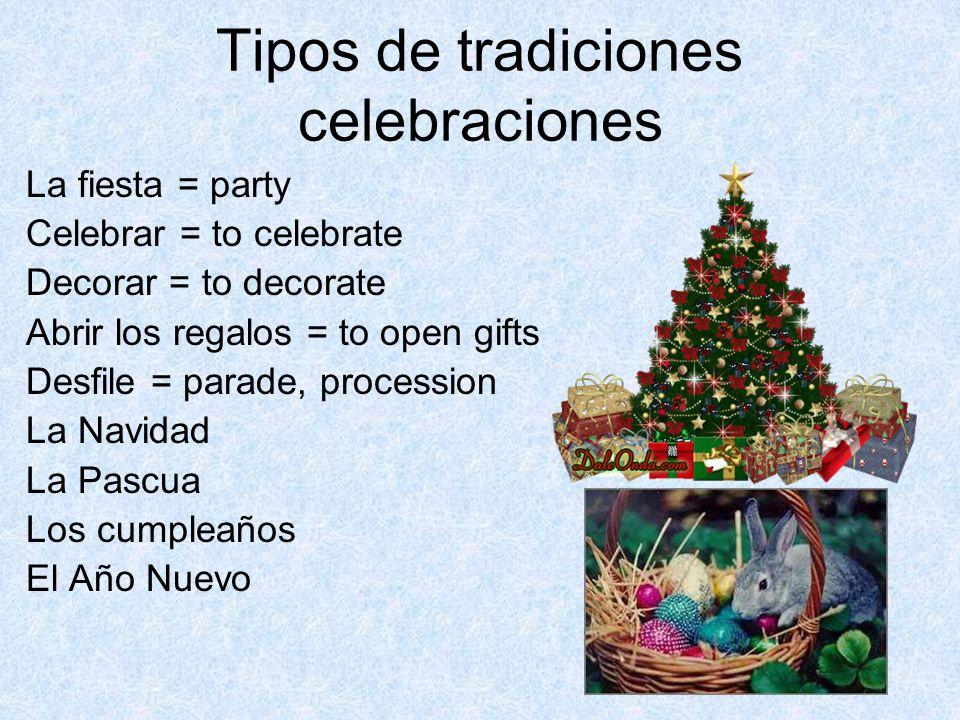 Tipos de tradiciones celebraciones La fiesta = party Celebrar = to celebrate Decorar = to decorate Abrir los regalos = to open gifts Desfile = parade, procession La Navidad La Pascua Los cumpleaños El Año Nuevo