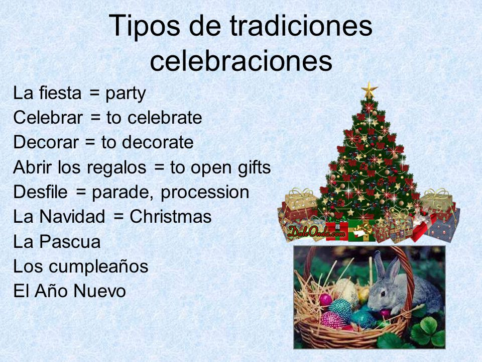 Tipos de tradiciones celebraciones La fiesta = party Celebrar = to celebrate Decorar = to decorate Abrir los regalos = to open gifts Desfile = parade, procession La Navidad = Christmas La Pascua Los cumpleaños El Año Nuevo