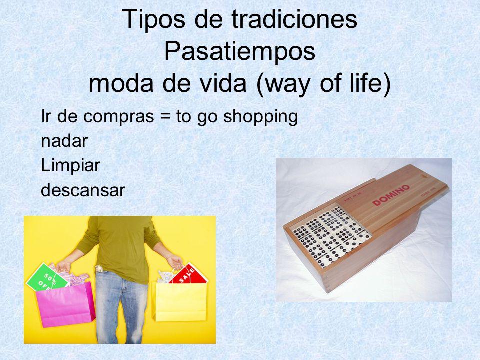 Tipos de tradiciones Pasatiempos moda de vida (way of life) Ir de compras = to go shopping nadar Limpiar descansar