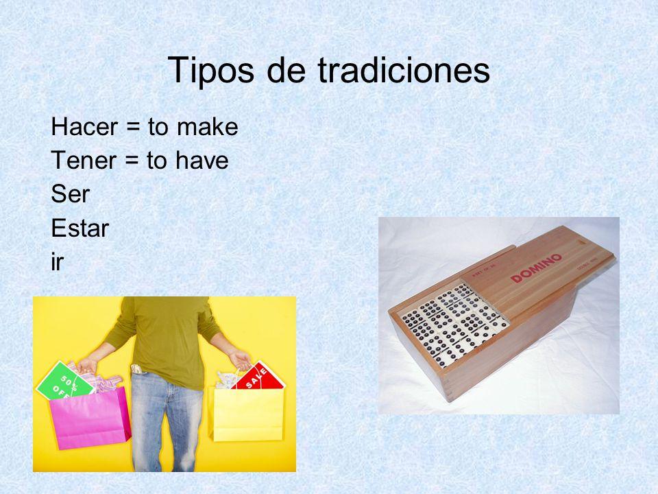 Tipos de tradiciones Hacer = to make Tener = to have Ser Estar ir