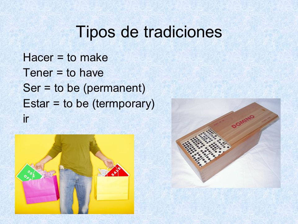 Tipos de tradiciones Hacer = to make Tener = to have Ser = to be (permanent) Estar = to be (termporary) ir