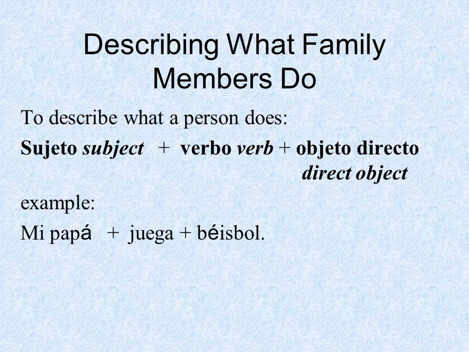 Describing What Family Members Do To describe what a person does: Sujeto subject + verbo verb + objeto directo direct object example: Mi pap á + juega + b é isbol.