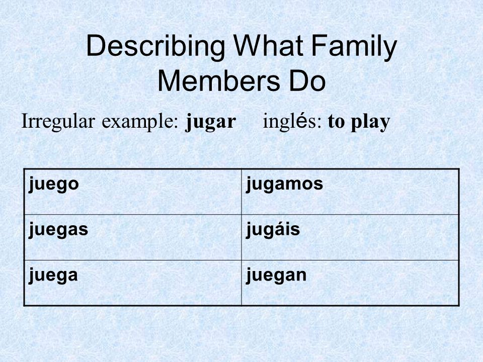 Describing What Family Members Do Irregular example: jugar ingl é s: to play juegojugamos juegasjugáis juegajuegan