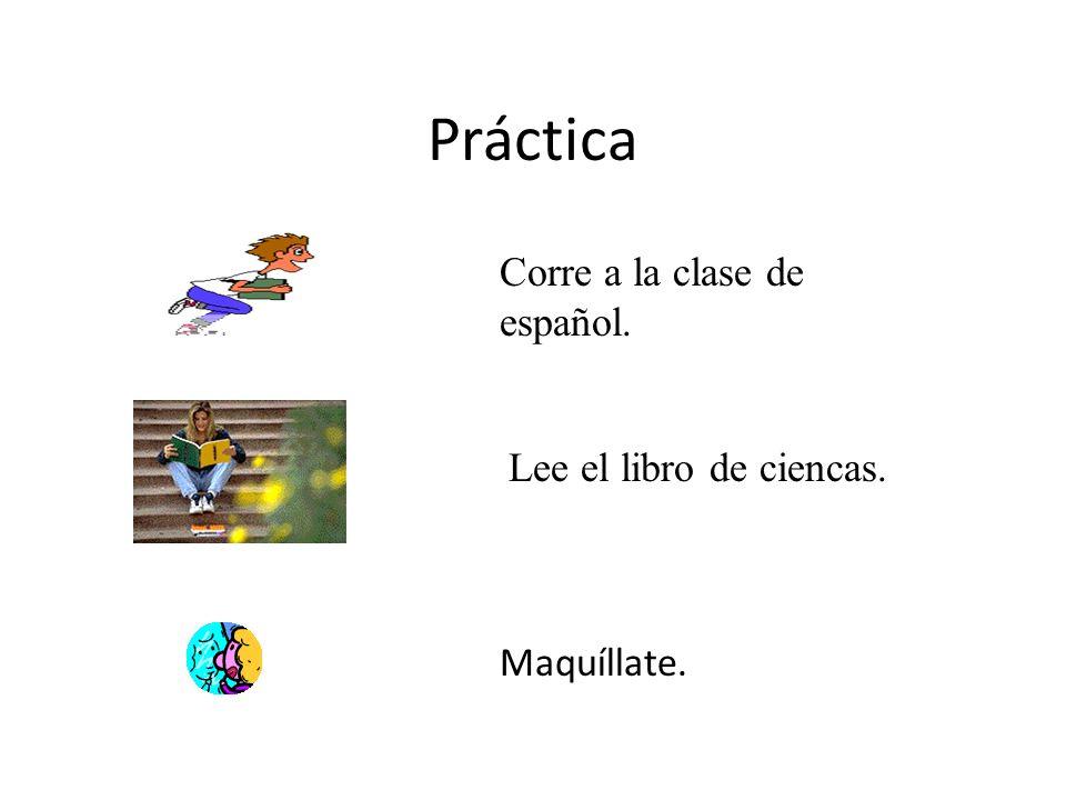 Práctica Maquíllate. Lee el libro de ciencas. Corre a la clase de español.
