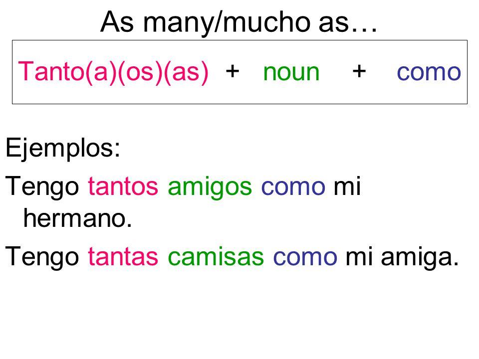 As many/mucho as… Tanto(a)(os)(as) + noun + como Ejemplos: Tengo tantos amigos como mi hermano.