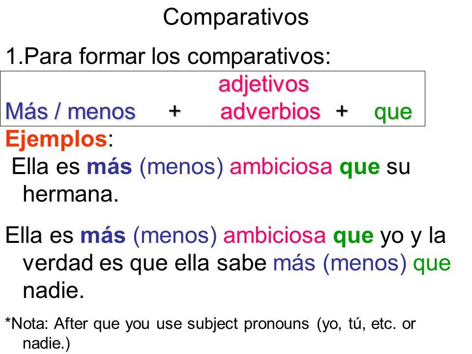 Comparativos 1.Para formar los comparativos: adjetivos adjetivos Más / menos + adverbios+ que Ejemplos: Ella es más (menos) ambiciosa que su hermana.