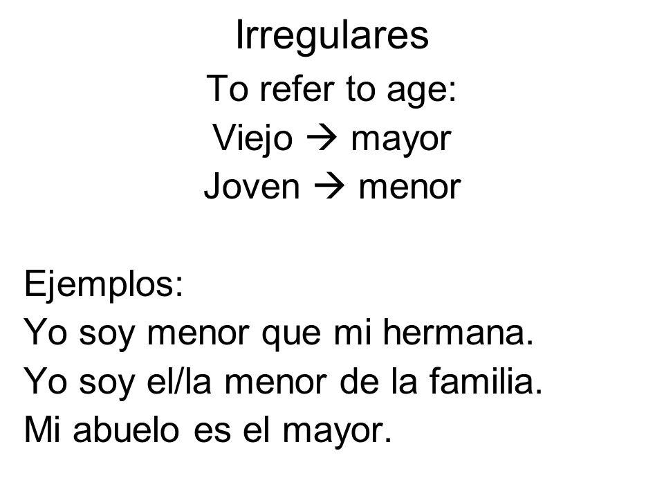 Irregulares To refer to age: Viejo  mayor Joven  menor Ejemplos: Yo soy menor que mi hermana.