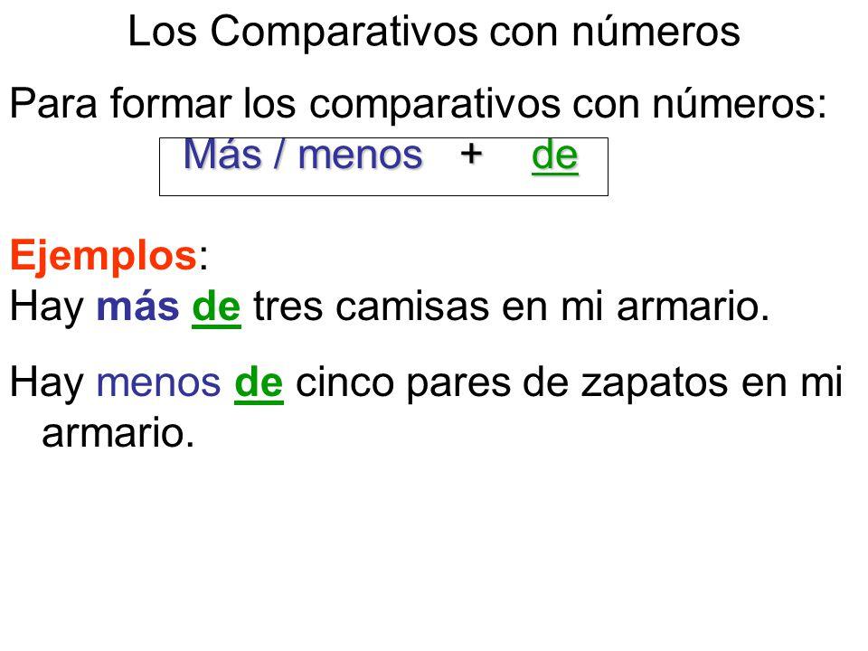 Los Comparativos con números Para formar los comparativos con números: Más / menos + de Ejemplos: Hay más de tres camisas en mi armario.