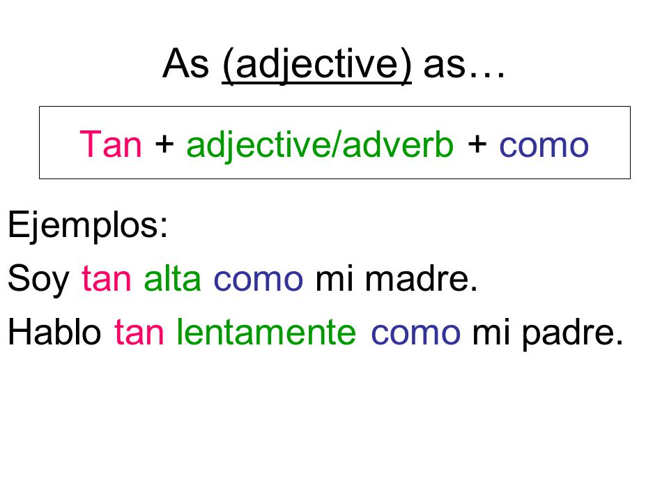As (adjective) as… Tan + adjective/adverb + como Ejemplos: Soy tan alta como mi madre.