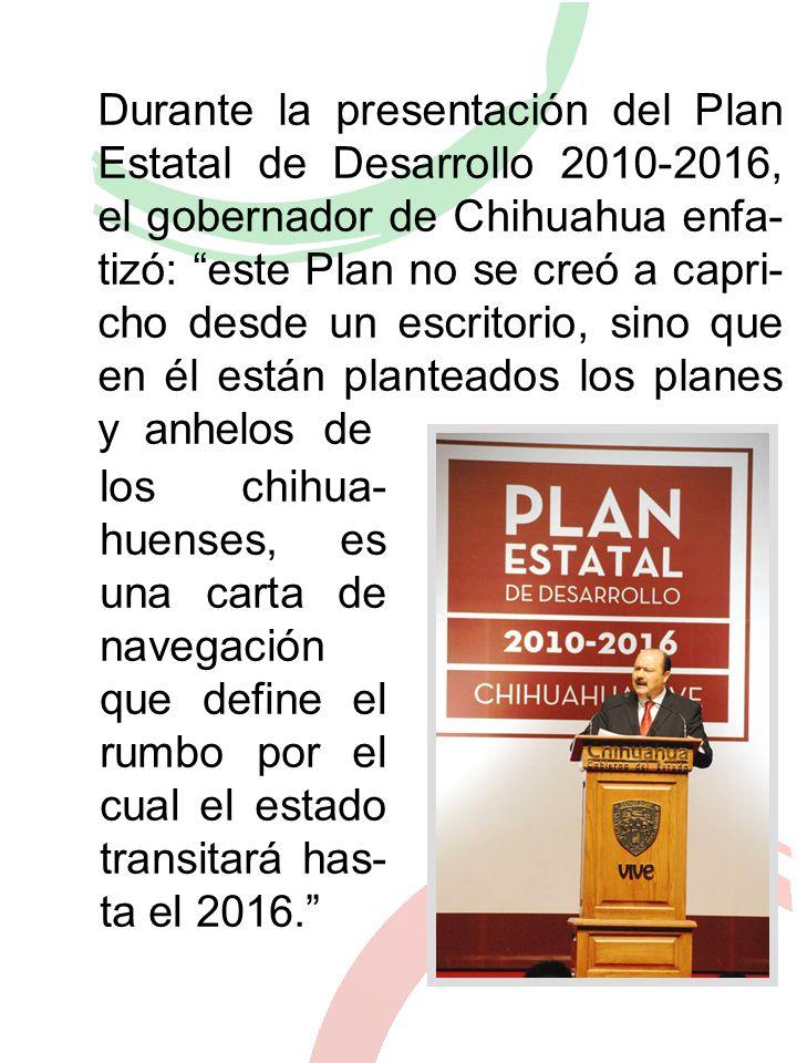 Durante la presentación del Plan Estatal de Desarrollo 2010-2016, el gobernador de Chihuahua enfa- tizó: este Plan no se creó a capri- cho desde un escritorio, sino que en él están planteados los planes y anhelos de los chihua- huenses, es una carta de navegación que define el rumbo por el cual el estado transitará has- ta el 2016.