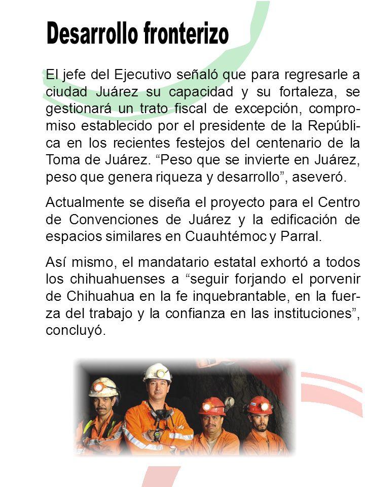 El jefe del Ejecutivo señaló que para regresarle a ciudad Juárez su capacidad y su fortaleza, se gestionará un trato fiscal de excepción, compro- miso establecido por el presidente de la Repúbli- ca en los recientes festejos del centenario de la Toma de Juárez.