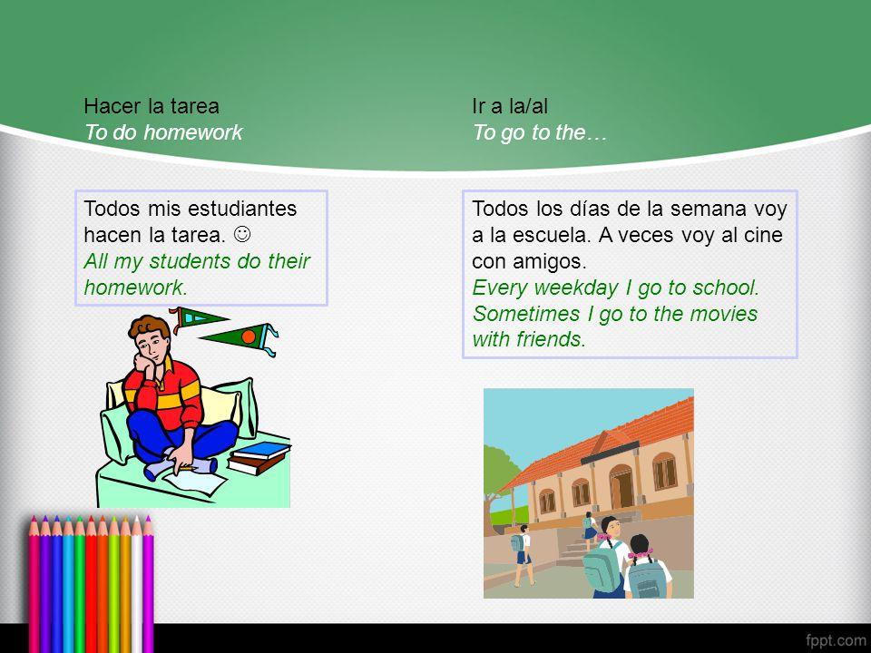 Hacer la tarea To do homework Todos mis estudiantes hacen la tarea.
