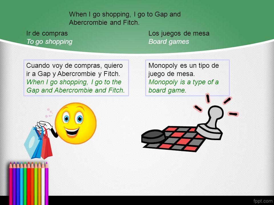 Ir de compras To go shopping Cuando voy de compras, quiero ir a Gap y Abercrombie y Fitch.