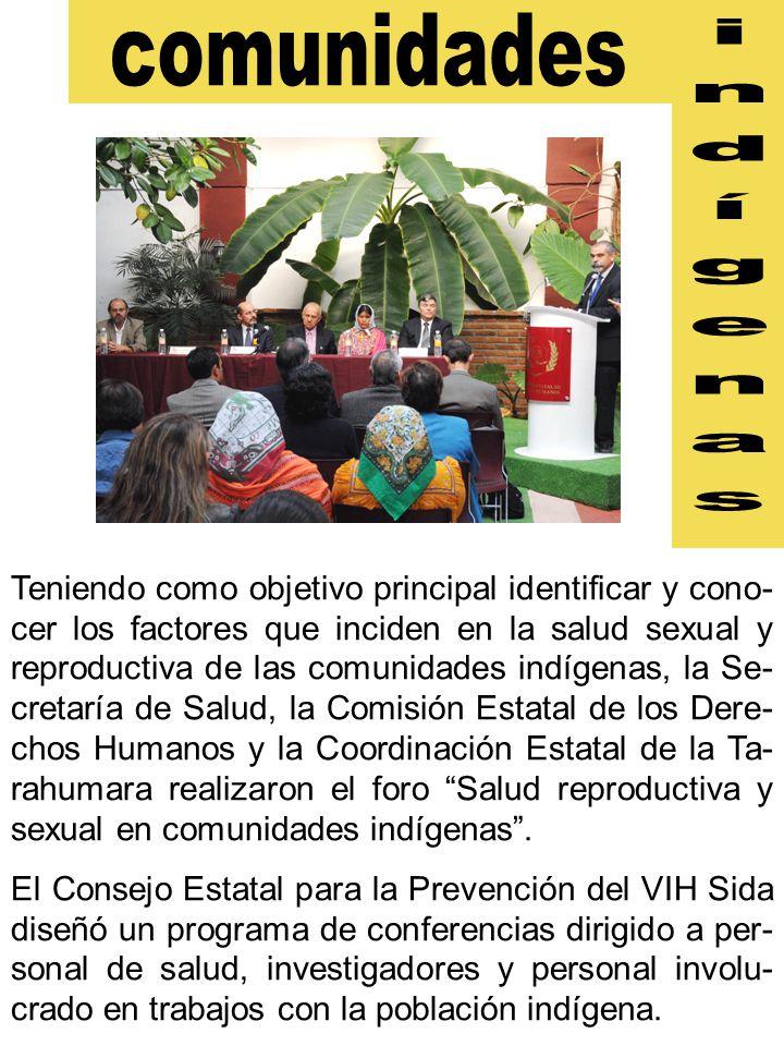 Teniendo como objetivo principal identificar y cono- cer los factores que inciden en la salud sexual y reproductiva de las comunidades indígenas, la Se- cretaría de Salud, la Comisión Estatal de los Dere- chos Humanos y la Coordinación Estatal de la Ta- rahumara realizaron el foro Salud reproductiva y sexual en comunidades indígenas .