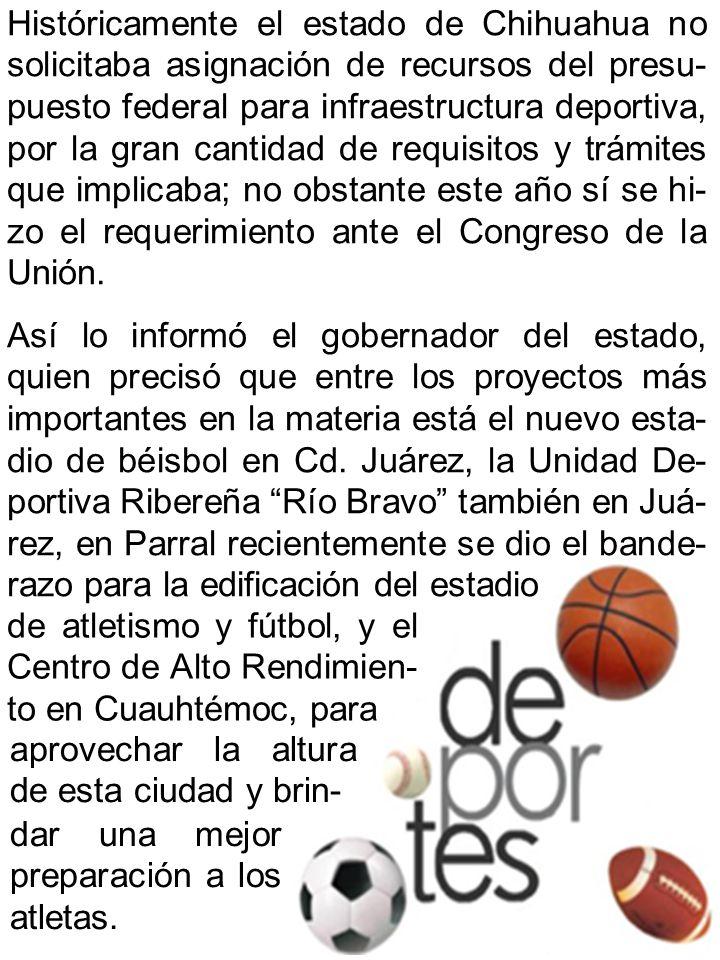 Históricamente el estado de Chihuahua no solicitaba asignación de recursos del presu- puesto federal para infraestructura deportiva, por la gran cantidad de requisitos y trámites que implicaba; no obstante este año sí se hi- zo el requerimiento ante el Congreso de la Unión.
